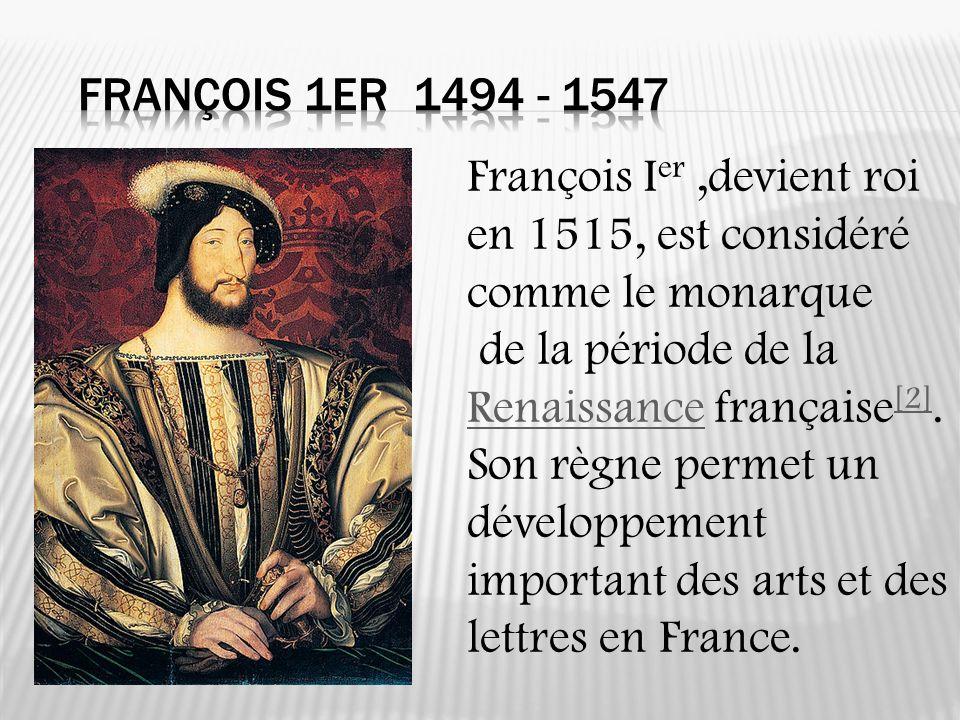 François 1er 1494 - 1547 François Ier ,devient roi en 1515, est considéré comme le monarque. de la période de la Renaissance française[2].